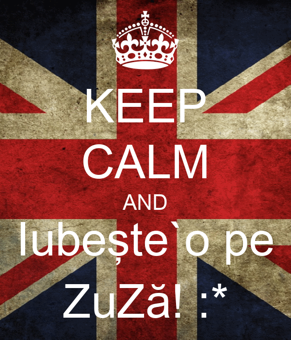 KEEP CALM AND Iubeşte`o pe ZuZă! :*