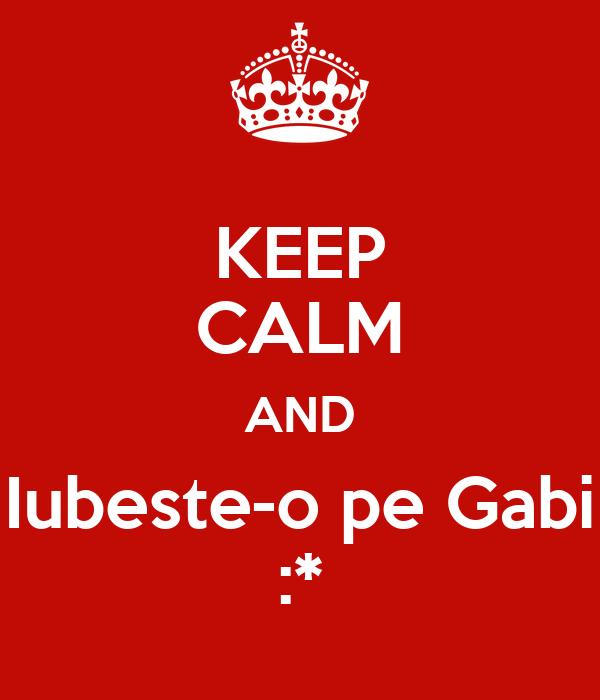 KEEP CALM AND Iubeste-o pe Gabi :*