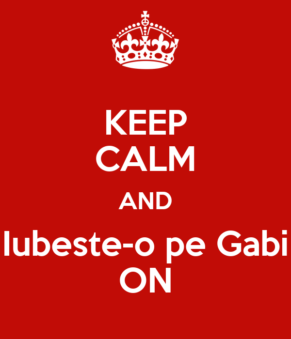 KEEP CALM AND Iubeste-o pe Gabi ON