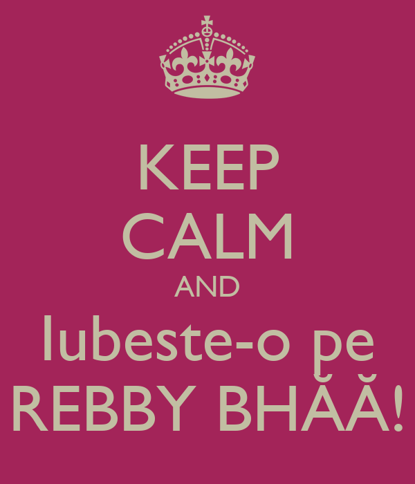 KEEP CALM AND Iubeste-o pe REBBY BHĂĂ!
