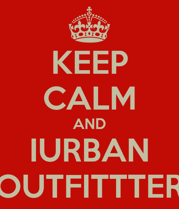 KEEP CALM AND IURBAN OUTFITTTER