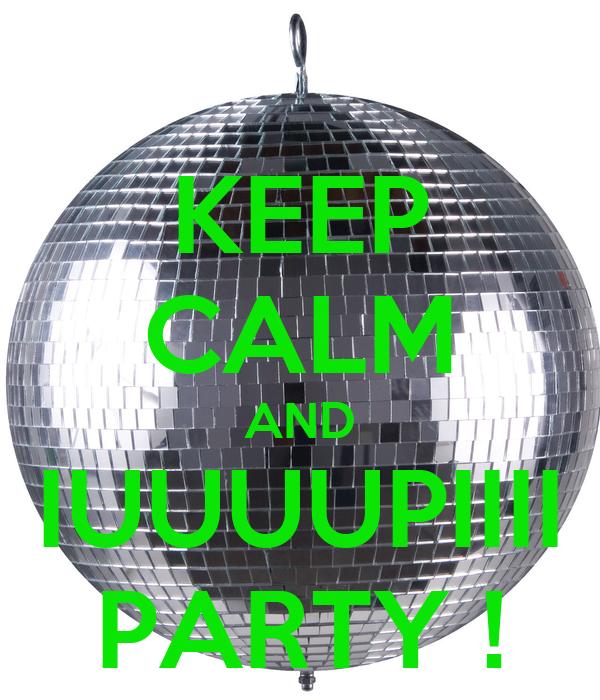 KEEP CALM AND IUUUUPIIII PARTY !