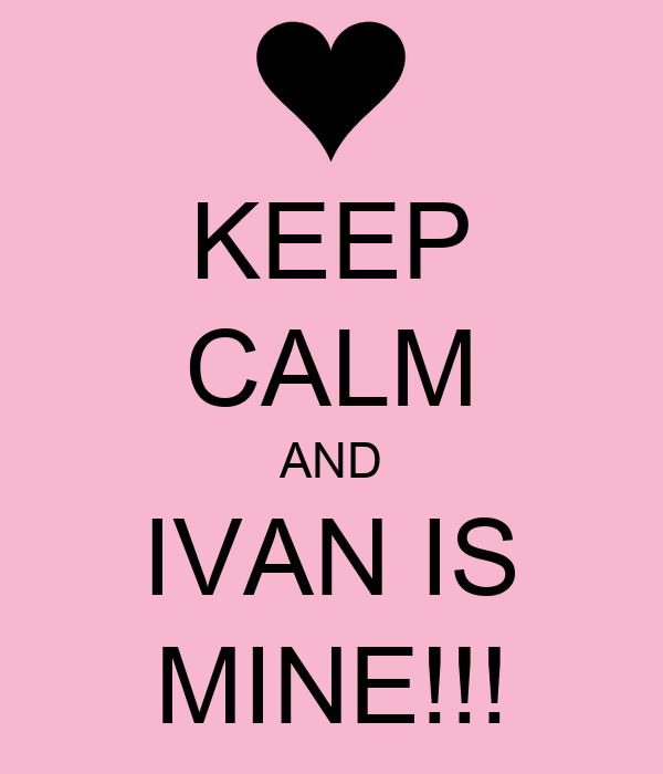 KEEP CALM AND IVAN IS MINE!!!