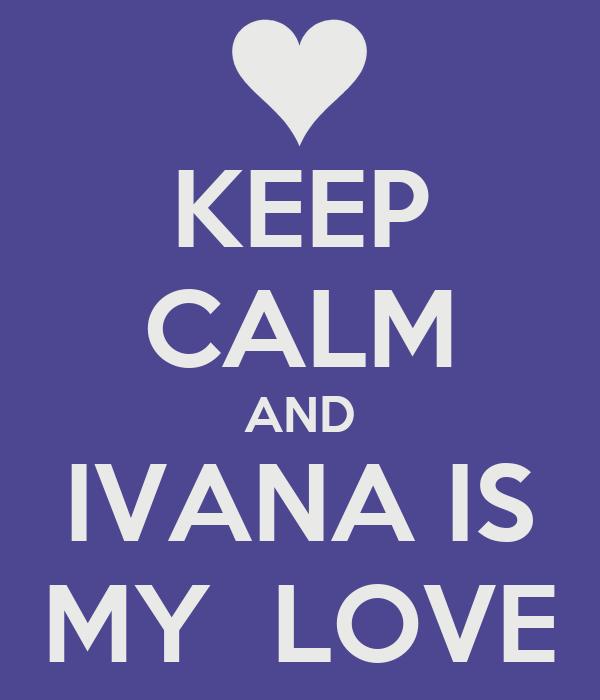KEEP CALM AND IVANA IS MY  LOVE