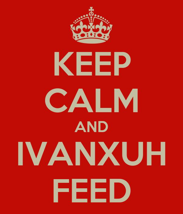 KEEP CALM AND IVANXUH FEED