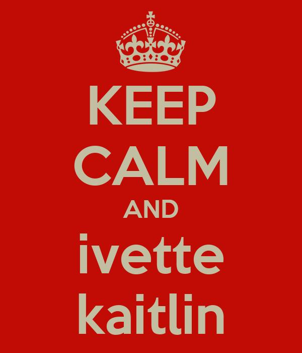 KEEP CALM AND ivette kaitlin