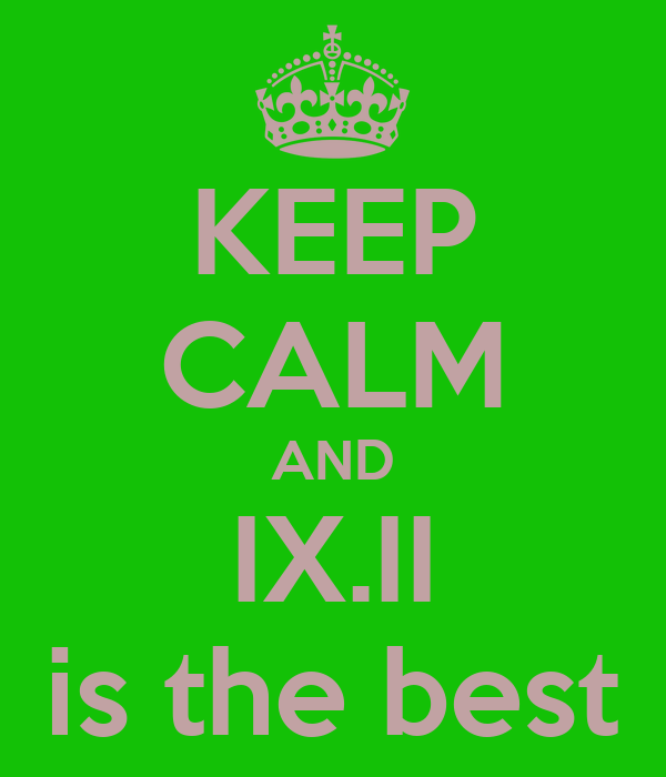 KEEP CALM AND IX.II is the best