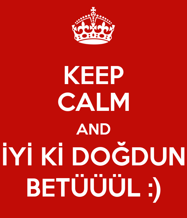 KEEP CALM AND İYİ Kİ DOĞDUN BETÜÜÜL :)