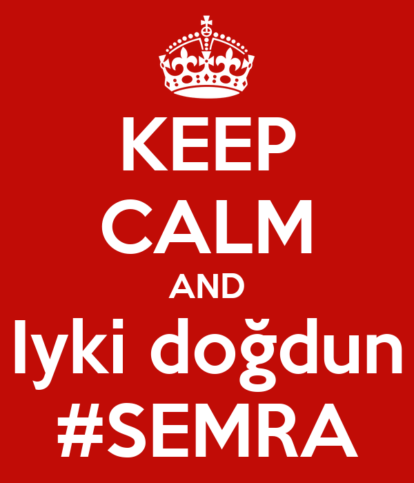 KEEP CALM AND Iyki doğdun #SEMRA