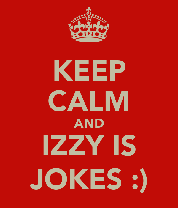 KEEP CALM AND IZZY IS JOKES :)