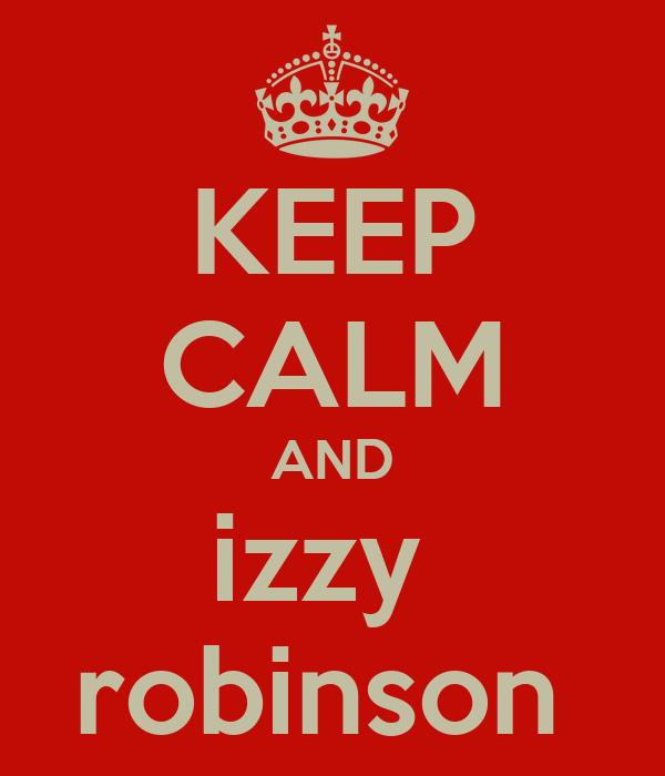 KEEP CALM AND izzy  robinson