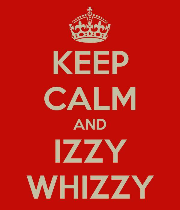KEEP CALM AND IZZY WHIZZY