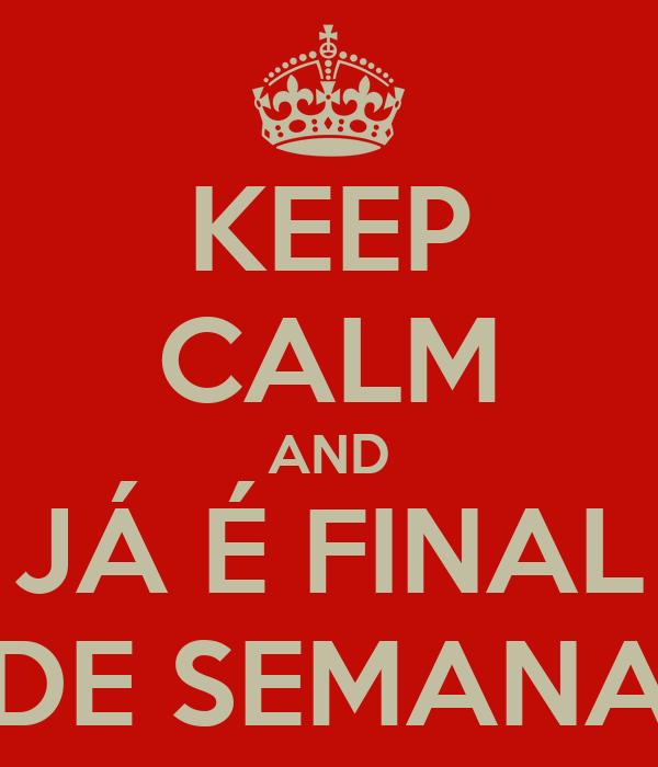 KEEP CALM AND JÁ É FINAL DE SEMANA
