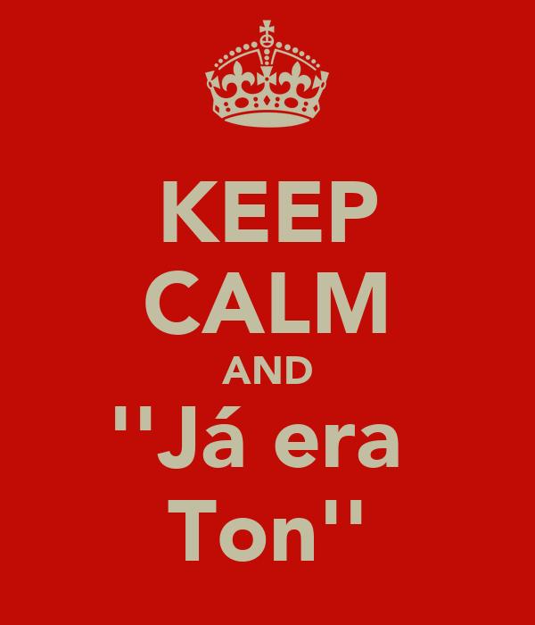 KEEP CALM AND ''Já era  Ton''