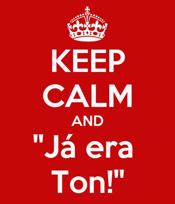 KEEP CALM AND ''Já era  Ton!''