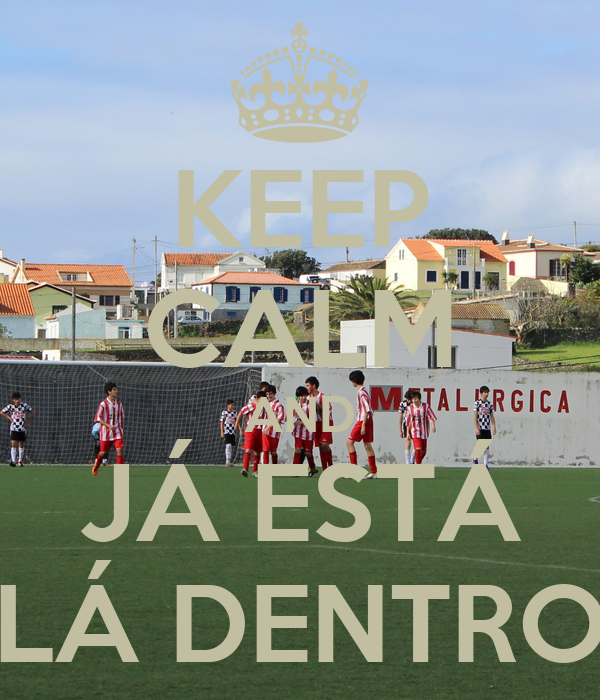 KEEP CALM AND   JÁ ESTÁ     LÁ DENTRO
