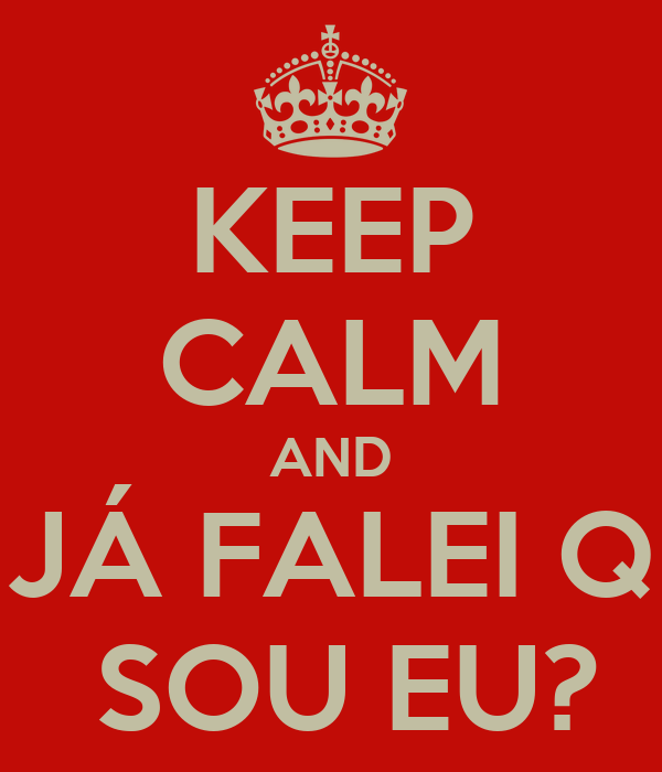 KEEP CALM AND JÁ FALEI Q  SOU EU?