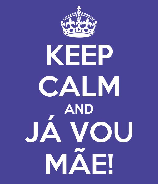 KEEP CALM AND JÁ VOU MÃE!