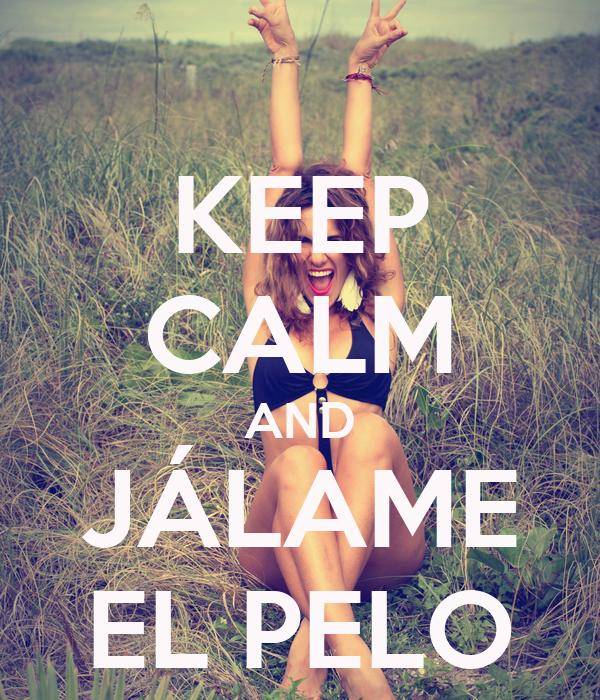KEEP CALM AND JÁLAME EL PELO