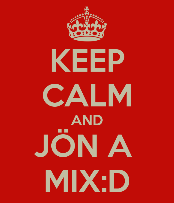 KEEP CALM AND JÖN A  MIX:D