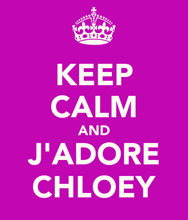 KEEP CALM AND J'ADORE CHLOEY