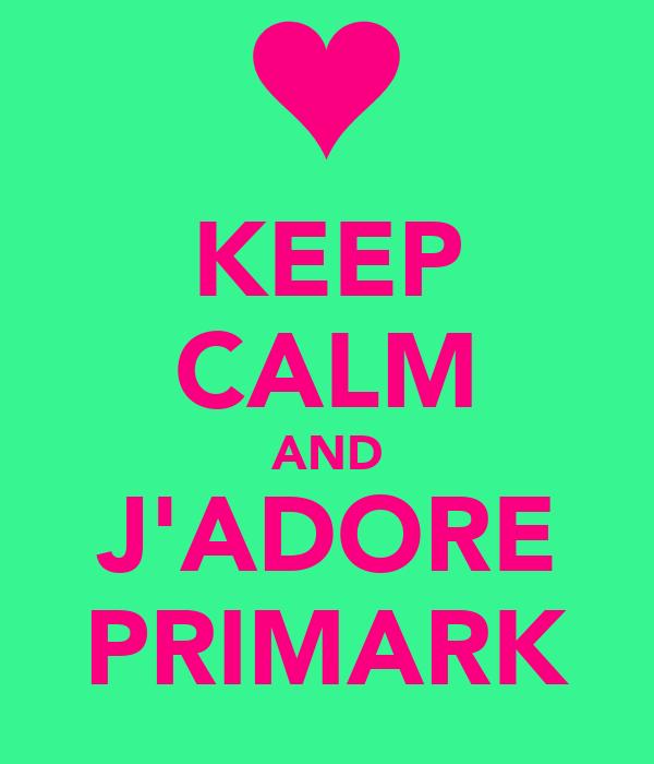 KEEP CALM AND J'ADORE PRIMARK