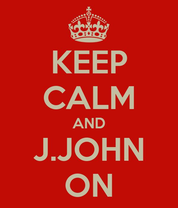 KEEP CALM AND J.JOHN ON