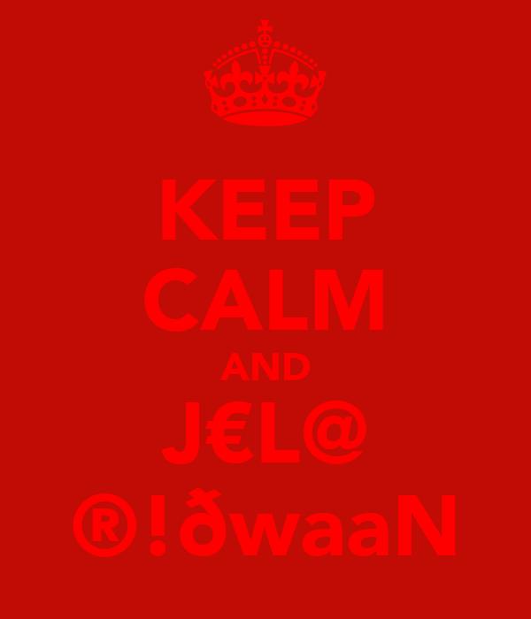 KEEP CALM AND J€L@ ®!ðwaaN