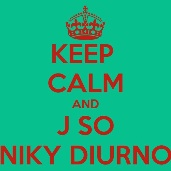 KEEP  CALM AND J SO NIKY DIURNO
