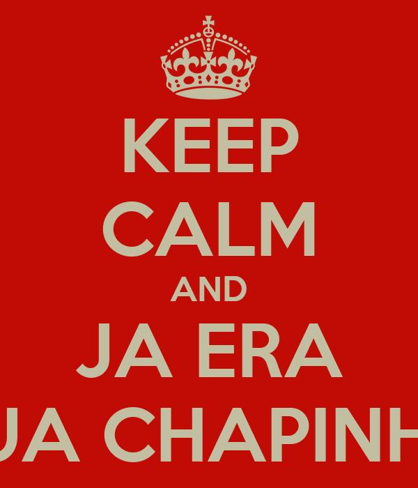 KEEP CALM AND JA ERA SUA CHAPINHA