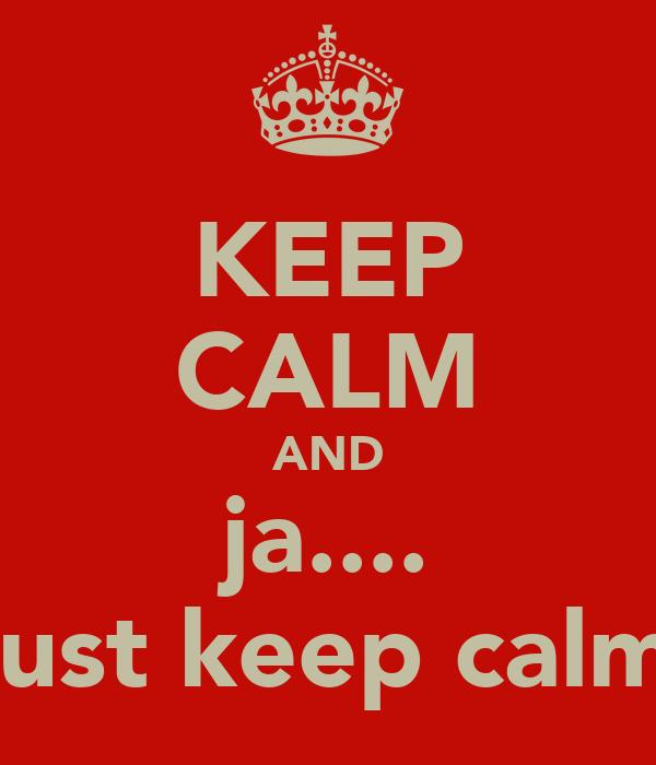 KEEP CALM AND ja.... just keep calm