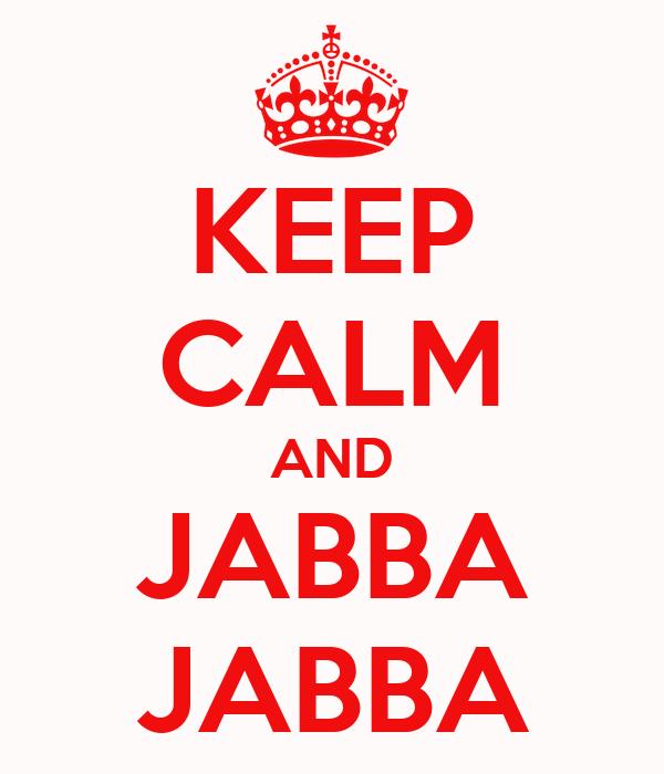 KEEP CALM AND JABBA JABBA