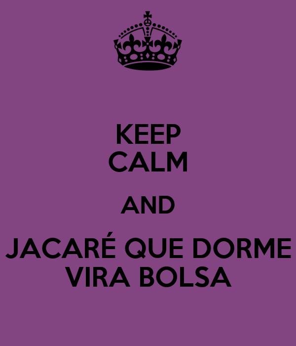 KEEP CALM AND JACARÉ QUE DORME VIRA BOLSA