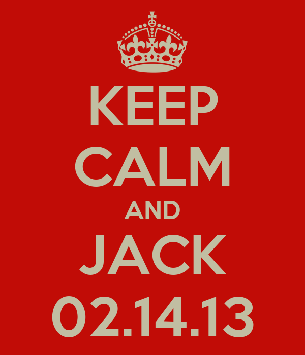 KEEP CALM AND JACK 02.14.13