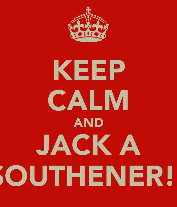 KEEP CALM AND JACK A SOUTHENER!!