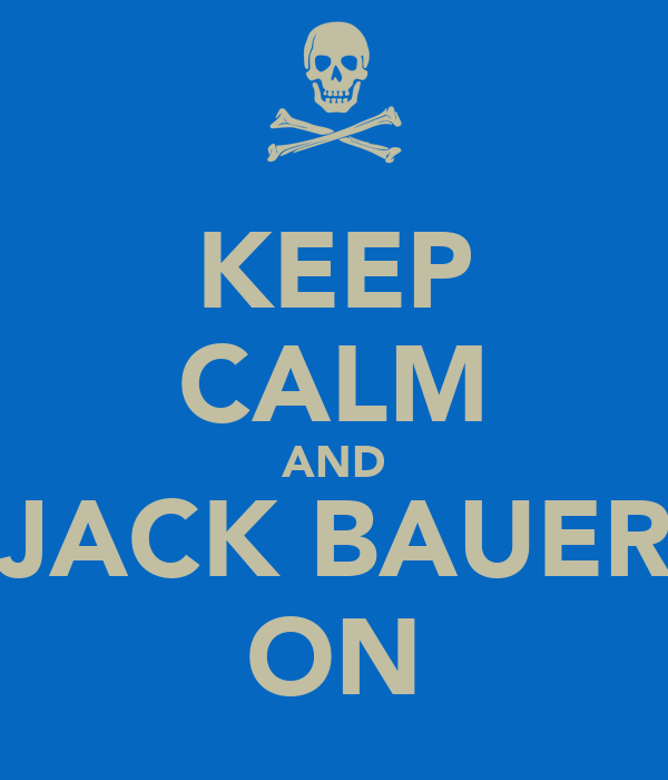 KEEP CALM AND JACK BAUER ON