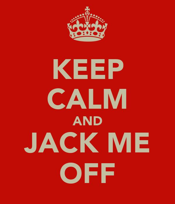 KEEP CALM AND JACK ME OFF