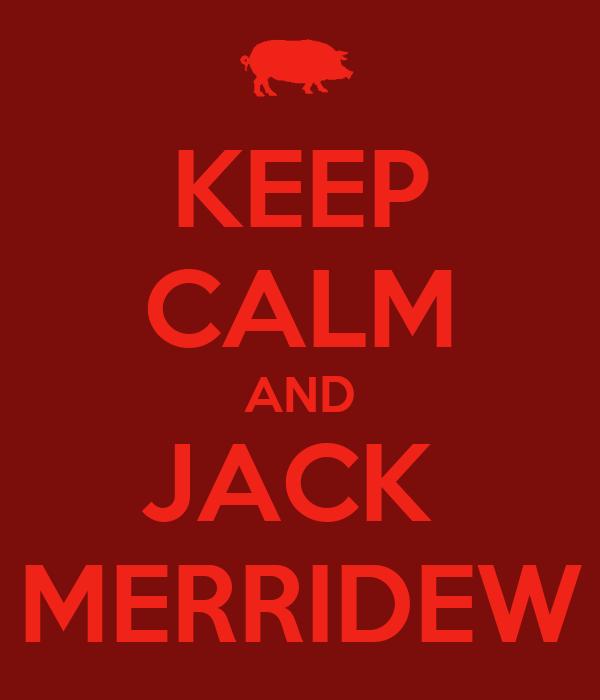 KEEP CALM AND JACK  MERRIDEW