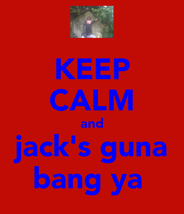KEEP CALM and jack's guna bang ya