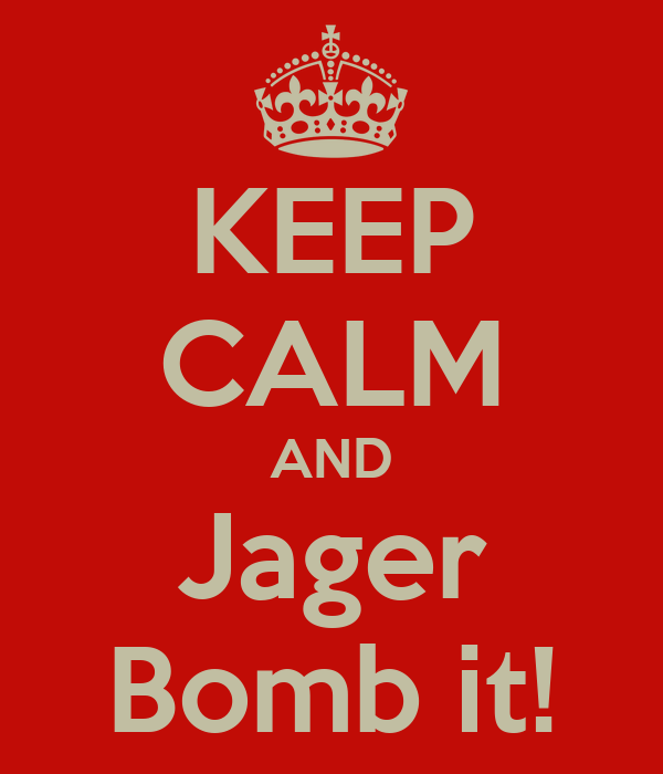 KEEP CALM AND Jager Bomb it!