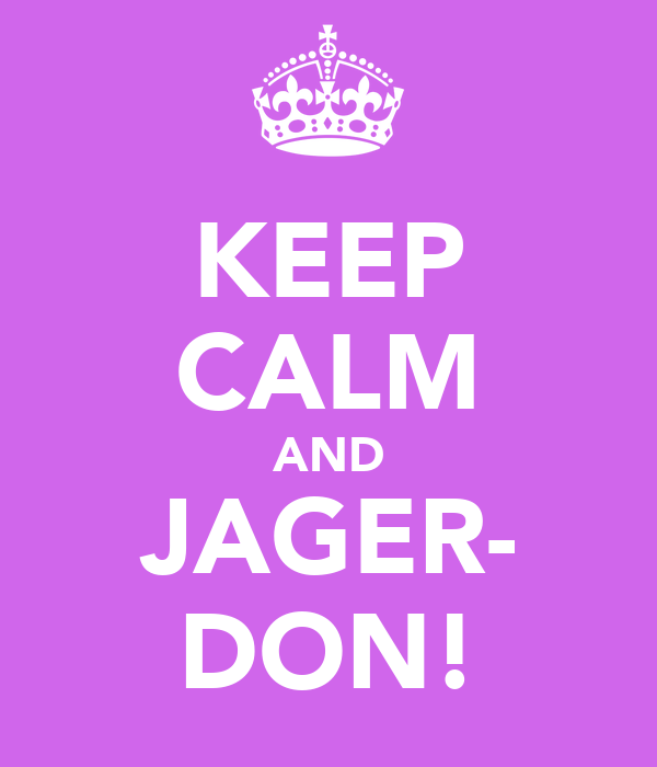 KEEP CALM AND JAGER- DON!