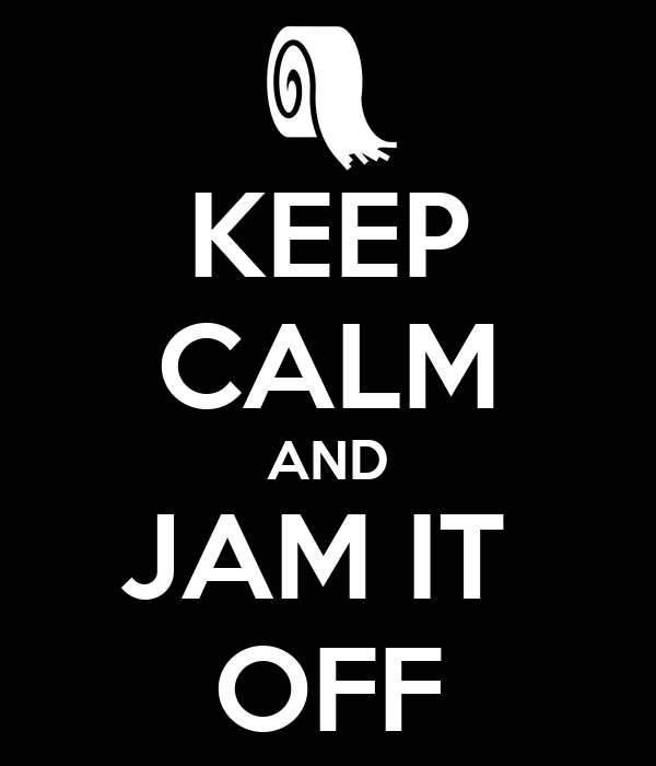 KEEP CALM AND JAM IT  OFF