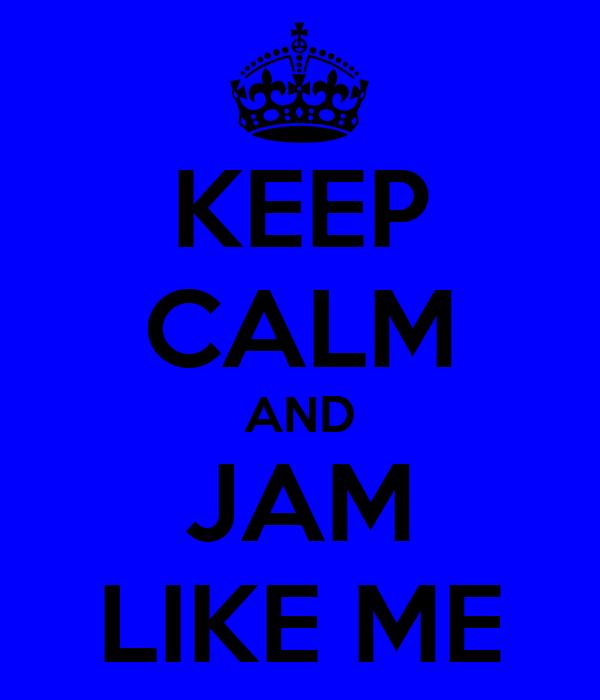 KEEP CALM AND JAM LIKE ME