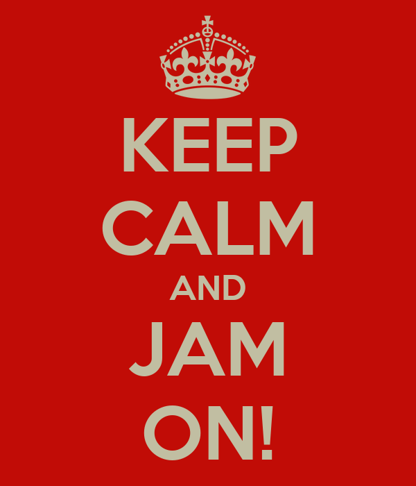 KEEP CALM AND JAM ON!
