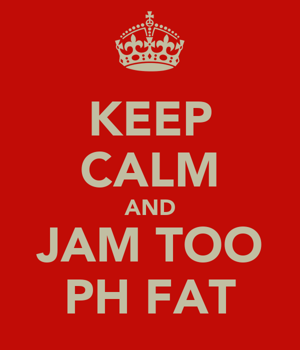 KEEP CALM AND JAM TOO PH FAT