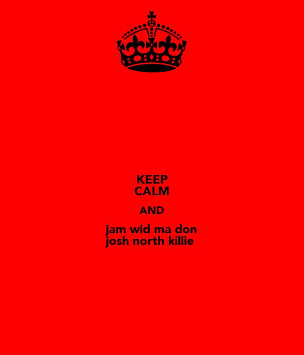 KEEP CALM AND jam wid ma don josh north killie