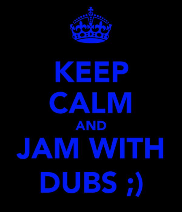 KEEP CALM AND JAM WITH DUBS ;)
