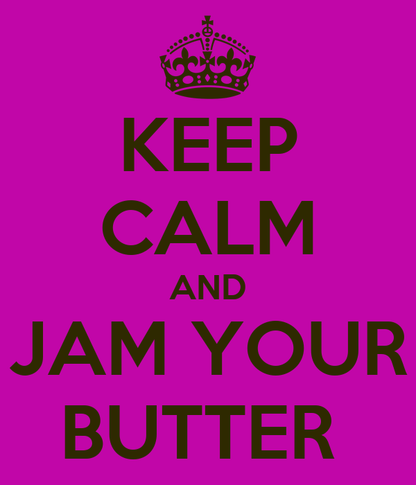KEEP CALM AND JAM YOUR BUTTER