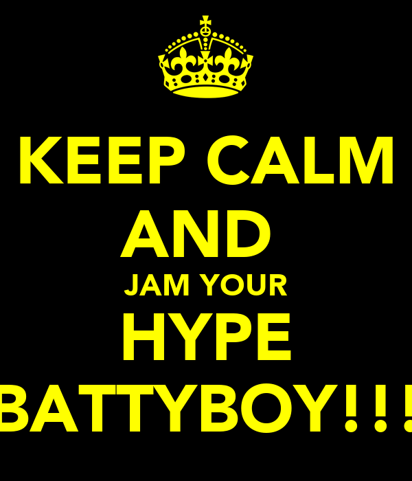 KEEP CALM AND  JAM YOUR HYPE BATTYBOY!!!