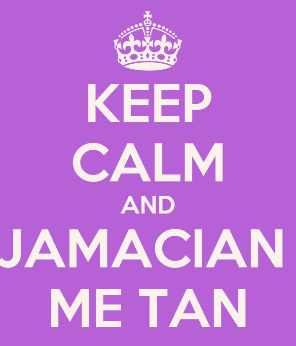 KEEP CALM AND JAMACIAN  ME TAN